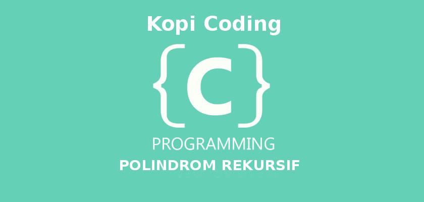 Program Palindrome Secara Rekursif Dengan Bahasa C Programming